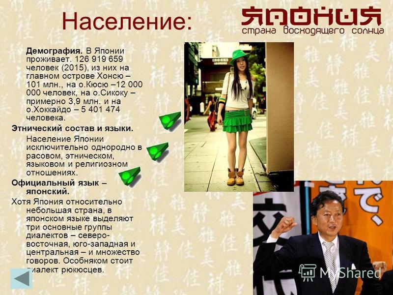 Население: Демография. В Японии проживает. 126 919 659 человек (2015), из них на главном острове Хонсю – 101 млн., на о.Кюсю –12 000 000 человек, на о.Сикоку – примерно 3,9 млн. и на о.Хоккайдо – 5 401 474 человека. Этнический состав и языки. Населен