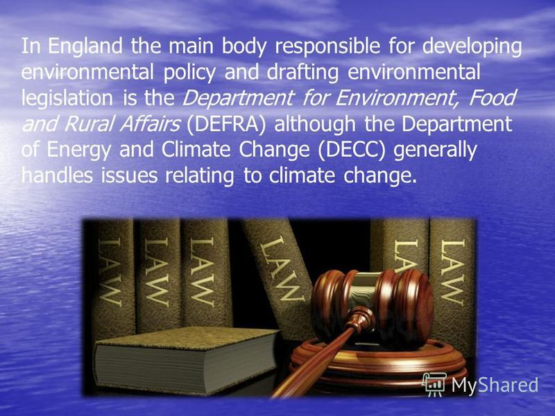 In England the main body responsible for developing environmental policy and drafting environmental legislation is the Department for Environment, Food and Rural Affairs (DEFRA) although the Department of Energy and Climate Change (DECC) generally ha