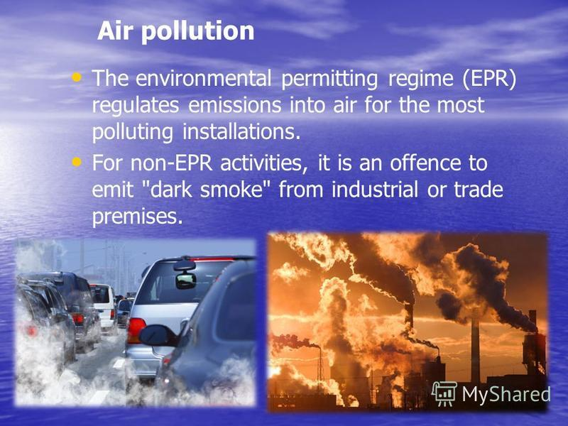 Air pollution The environmental permitting regime (EPR) regulates emissions into air for the most polluting installations. For non-EPR activities, it is an offence to emit dark smoke from industrial or trade premises.