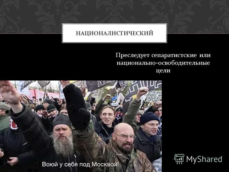 Преследует сепаратистские или национально - освободительные цели НАЦИОНАЛИСТИЧЕСКИЙ