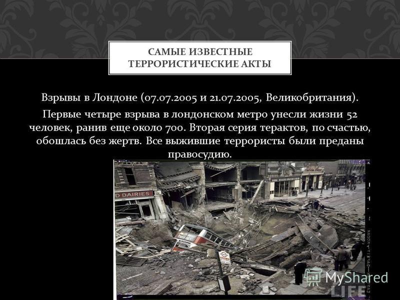 Взрывы в Лондоне (07.07.2005 и 21.07.2005, Великобритания ). Первые четыре взрыва в лондонском метро унесли жизни 52 человек, ранив еще около 700. Вторая серия терактов, по счастью, обошлась без жертв. Все выжившие террористы были преданы правосудию.