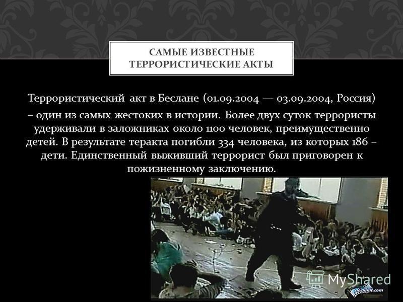 Террористический акт в Беслане (01.09.2004 03.09.2004, Россия ) – один из самых жестоких в истории. Более двух суток террористы удерживали в заложниках около 1100 человек, преимущественно детей. В результате теракта погибли 334 человека, из которых 1