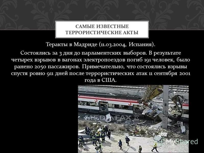Теракты в Мадриде (11.03.2004, Испания ). C состоялись за 3 дня до парламентских выборов. В результате четырех взрывов в вагонах электропоездов погиб 191 человек, было ранено 2050 пассажиров. Примечательно, что ссостоялись взрывы спустя ровно 911 дне