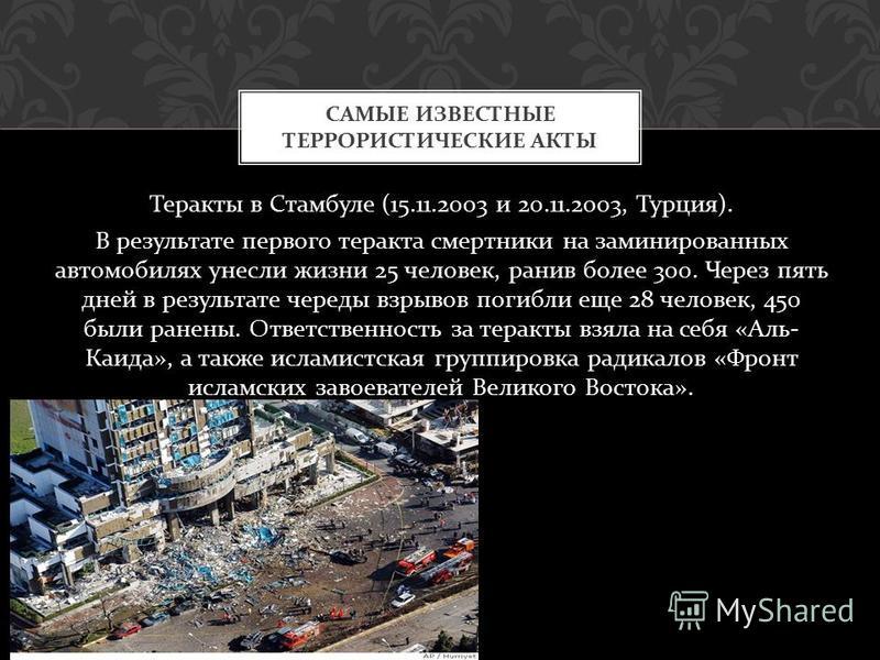 Теракты в Стамбуле (15.11.2003 и 20.11.2003, Турция ). В результате первого теракта смертники на заминированных автомобилях унесли жизни 25 человек, ранив более 300. Через пять дней в результате череды взрывов погибли еще 28 человек, 450 были ранены.