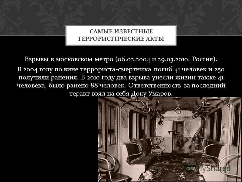 Взрывы в московском метро (06.02.2004 и 29.03.2010, Россия ). В 2004 году по вине террориста - смертника погиб 41 человек и 250 получили ранения. В 2010 году два взрыва унесли жизни также 41 человека, было ранено 88 человек. Ответственность за послед