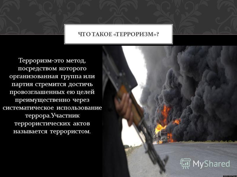 Терроризм - это метод, посредством которого организованная группа или партия стремится достичь провозглашенных ею целей преимущественно через систематическое использование террора. Участник террористических актов называется террористом. ЧТО ТАКОЕ « Т