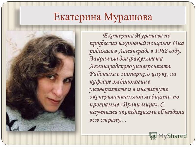 Екатерина Мурашова Екатерина Мурашова по профессии школьный психолог. Она родилась в Ленинграде в 1962 году. Закончила два факультета Ленинградского университета. Работала в зоопарке, в цирке, на кафедре эмбриологии в университете и в институте экспе
