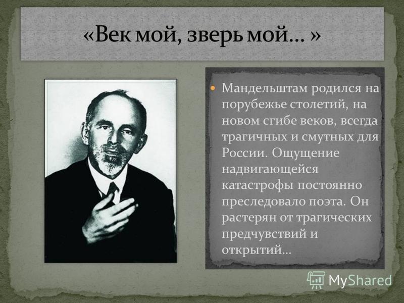 Мандельштам родился на порубежье столетий, на новом сгибе веков, всегда трагичных и смутных для России. Ощущение надвигающейся катастрофы постоянно преследовало поэта. Он растерян от трагических предчувствий и открытий…