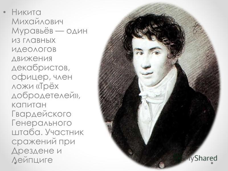 Никита Михайлович Муравьёв один из главных идеологов движения декабристов, офицер, член ложи «Трёх добродетелей», капитан Гвардейского Генерального штаба. Участник сражений при Дрездене и Лейпциге