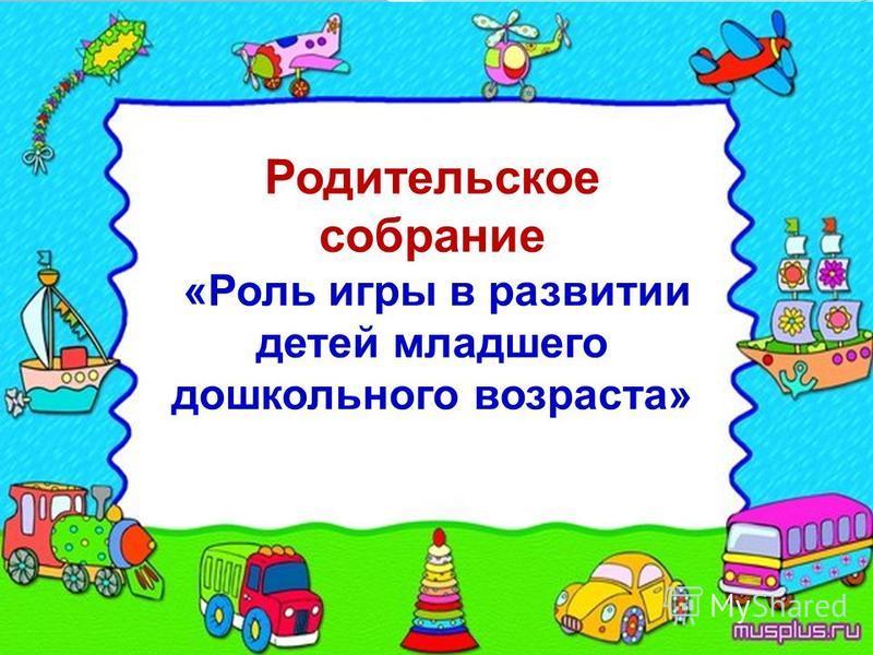 Родительское собрание «Роль игры в развитии детей младшего дошкольного возраста»
