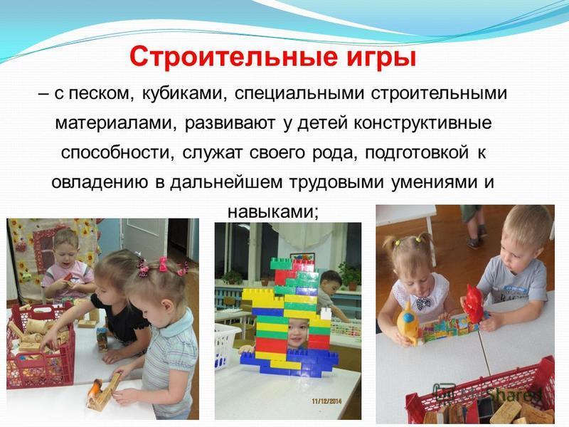 Строительные игры – с песком, кубиками, специальными строительными материалами, развивают у детей конструктивные способности, служат своего рода, подготовкой к овладению в дальнейшем трудовыми умениями и навыками;