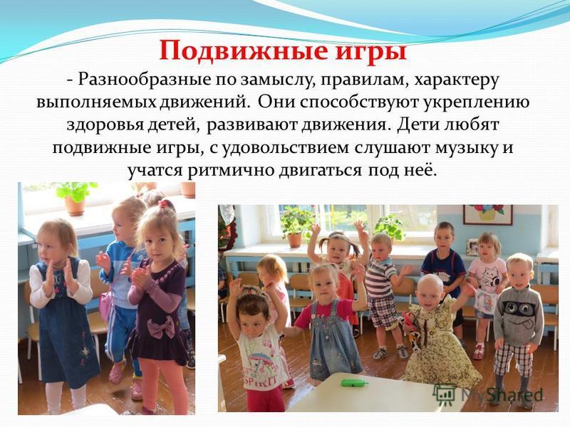 Подвижные игры - Разнообразные по замыслу, правилам, характеру выполняемых движений. Они способствуют укреплению здоровья детей, развивают движения. Дети любят подвижные игры, с удовольствием слушают музыку и учатся ритмично двигаться под неё.
