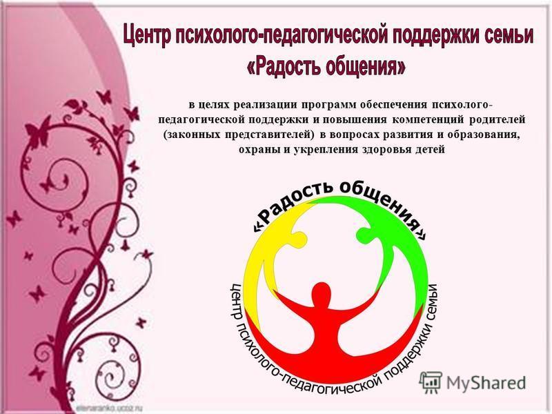 в целях реализации программ обеспечения психолого- педагогической поддержки и повышения компетенций родителей (законных представителей) в вопросах развития и образования, охраны и укрепления здоровья детей