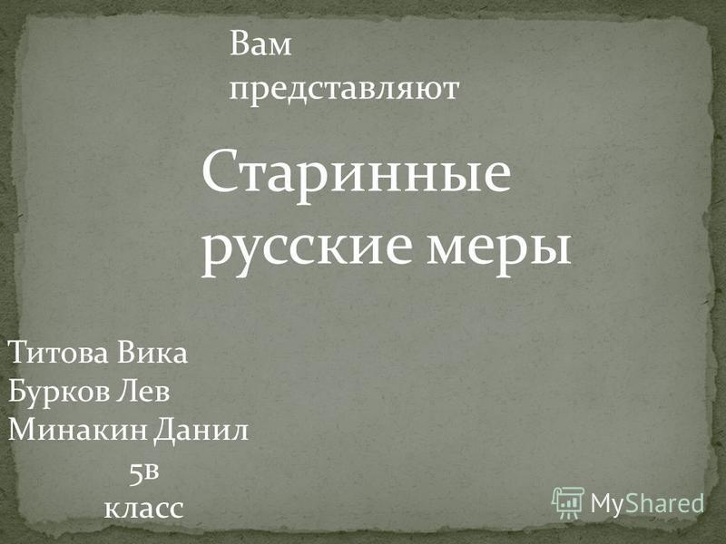 Титова Вика Бурков Лев Минакин Данил 5 в класс Вам представляют Старинные русские меры