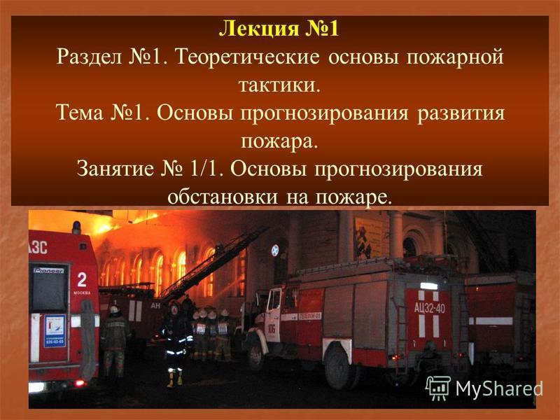 Лекция 1 Раздел 1. Теоретические основы пожарной тактики. Тема 1. Основы прогнозирования развития пожара. Занятие 1/1. Основы прогнозирования обстановки на пожаре.