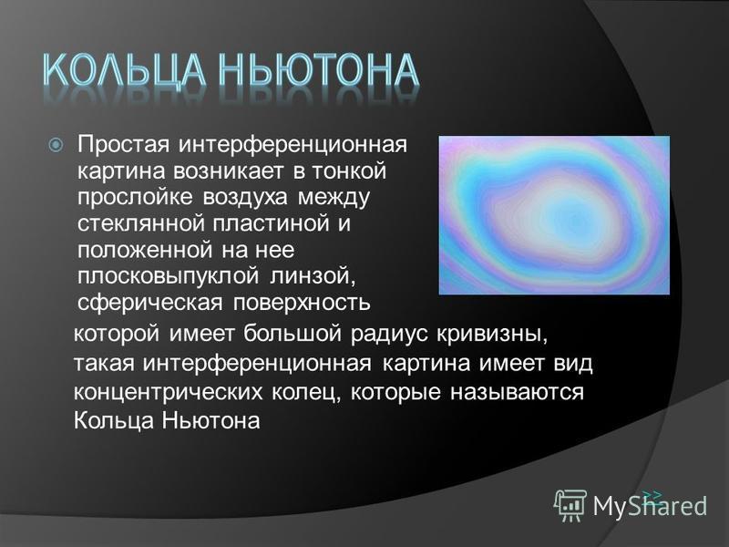Простая интерференционная картина возникает в тонкой прослойке воздуха между стеклянной пластиной и положенной на нее плосковыпуклой линзой, сферическая поверхность которой имеет большой радиус кривизны, такая интерференционная картина имеет вид конц