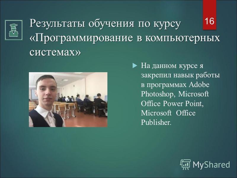 На данном курсе я закрепил навык работы в программах Adobe Photoshop, Microsoft Office Power Point, Microsoft Оffice Publisher. 16 Результаты обучения по курсу «Программирование в компьютерных системах»