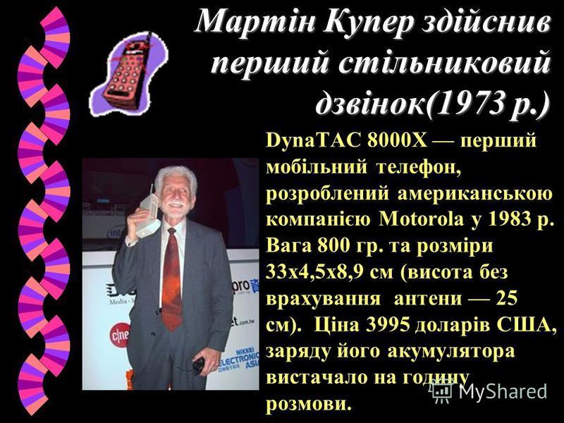 Мартін Купер здійснив перший стільниковий дзвінок(1973 р.) DynaTAC 8000X перший мобільний телефон, розроблений американською компанією Motorola у 1983 р. Вага 800 гр. та розміри 33x4,5x8,9 см (висота без врахування антени 25 см). Ціна 3995 доларів СШ