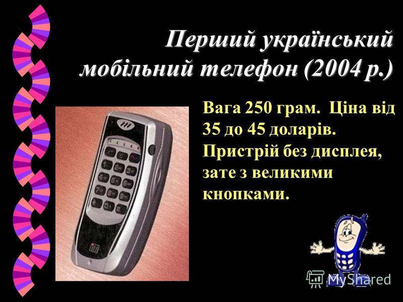 Перший український мобільний телефон (2004 р.) Вага 250 грам. Ціна від 35 до 45 доларів. Пристрій без дисплея, зате з великими кнопками.