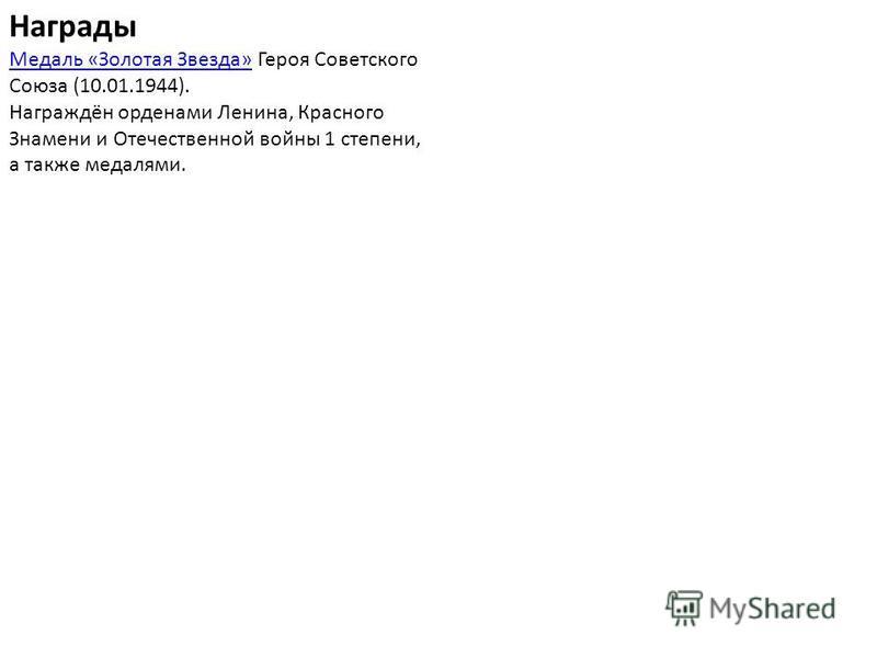 Награды Медаль «Золотая Звезда»Медаль «Золотая Звезда» Героя Советского Союза (10.01.1944). Награждён орденами Ленина, Красного Знамени и Отечественной войны 1 степени, а также медалями.