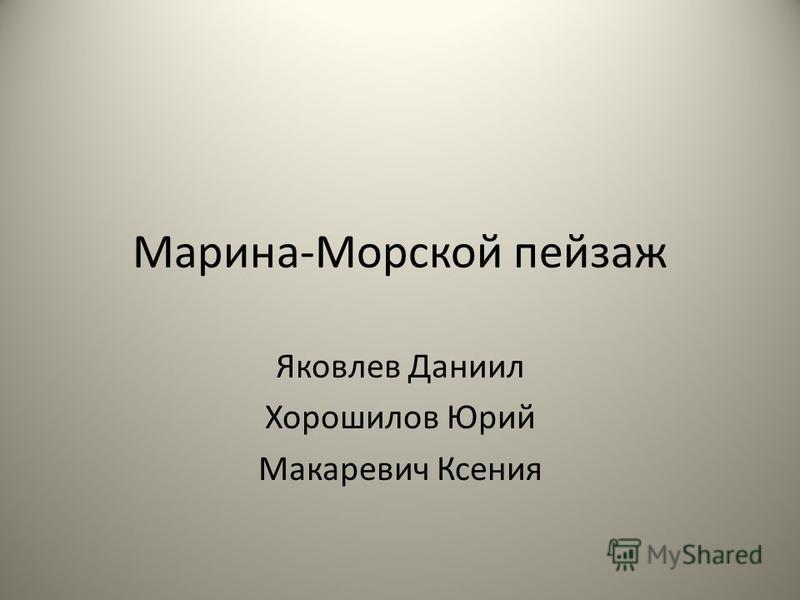 Марина-Морской пейзаж Яковлев Даниил Хорошилов Юрий Макаревич Ксения