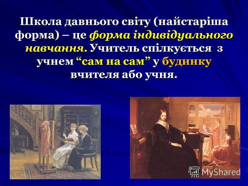 Школа давнього світу (найстаріша форма) – це форма індивідуального навчання. Учитель спілкується з учнем сам на сам у будинку вчителя або учня.