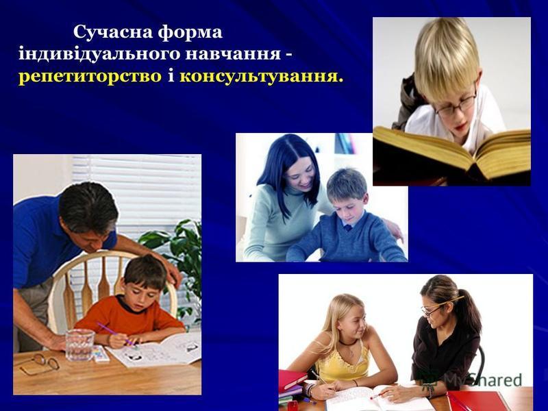Сучасна форма індивідуального навчання - репетиторство і консультування.