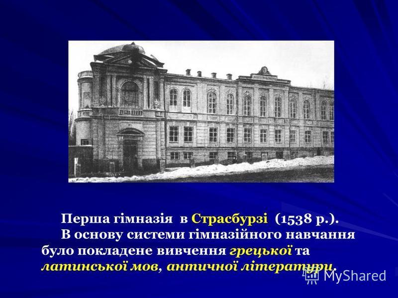 Перша гімназія в Страсбурзі (1538 р.). В основу системи гімназійного навчання було покладене вивчення грецької та латинської мов, античної літератури.