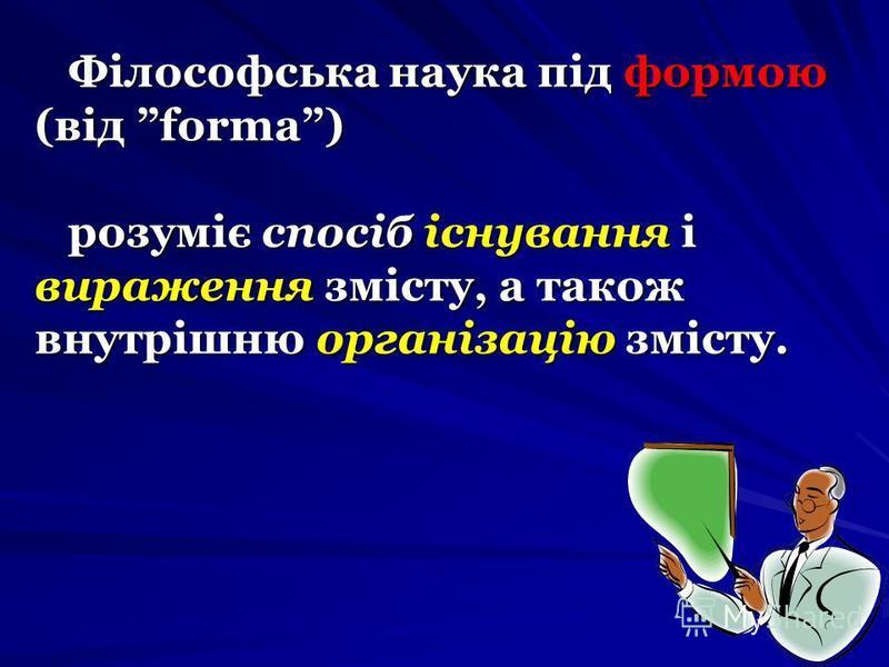 Філософська наука під формою (від forma) розуміє спосіб існування і вираження змісту, а також внутрішню організацію змісту.