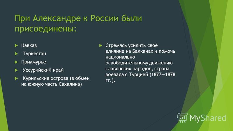 При Александре к России были присоединены: Кавказ Туркестан Приамурье Уссурийский край Курильские острова (в обмен на южную часть Сахалина) Стремясь усилить своё влияние на Балканах и помочь национально- освободительному движению славянских народов,