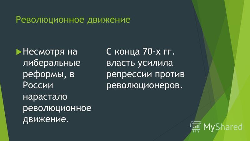 Революционное движение Несмотря на либеральные реформы, в России нарастало революционное движение. С конца 70-х гг. власть усилила репрессии против революционеров.