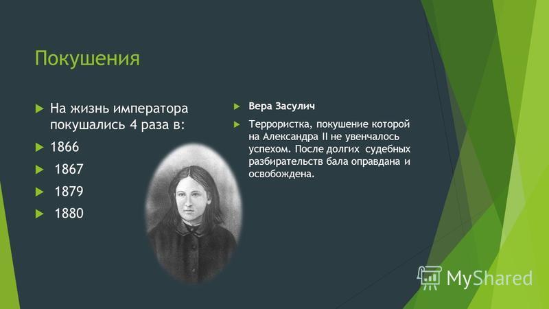Покушения На жизнь императора покушались 4 раза в: 1866 1867 1879 1880 Вера Засулич Террористка, покушение которой на Александра II не увенчалось успехом. После долгих судебных разбирательств бала оправдана и освобождена.