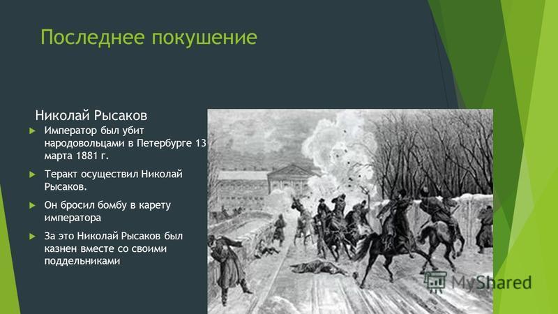 Последнее покушение Николай Рысаков Император был убит народовольцами в Петербурге 13 марта 1881 г. Теракт осуществил Николай Рысаков. Он бросил бомбу в карету императора За это Николай Рысаков был казнен вместе со своими подельниками