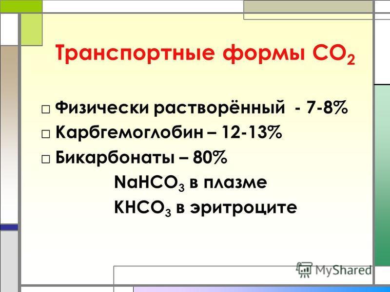 Транспортные формы СО 2 Физически растворённый - 7-8% Карбгемоглобин – 12-13% Бикарбонаты – 80% NaHCO 3 в плазме КНCO 3 в эритроците