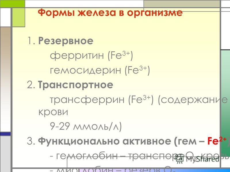 Формы железа в организме 1. Резервное ферритин (Fe 3+ ) гемосидерин (Fe 3+ ) 2. Транспортное трансферрин (Fe 3+ ) (содержание в крови 9-29 ммоль/л) 3. Функционально активное (гем – Fe 2+ ) - гемоглобин – транспорт О 2 кровью - миоглобин – резерв О 2