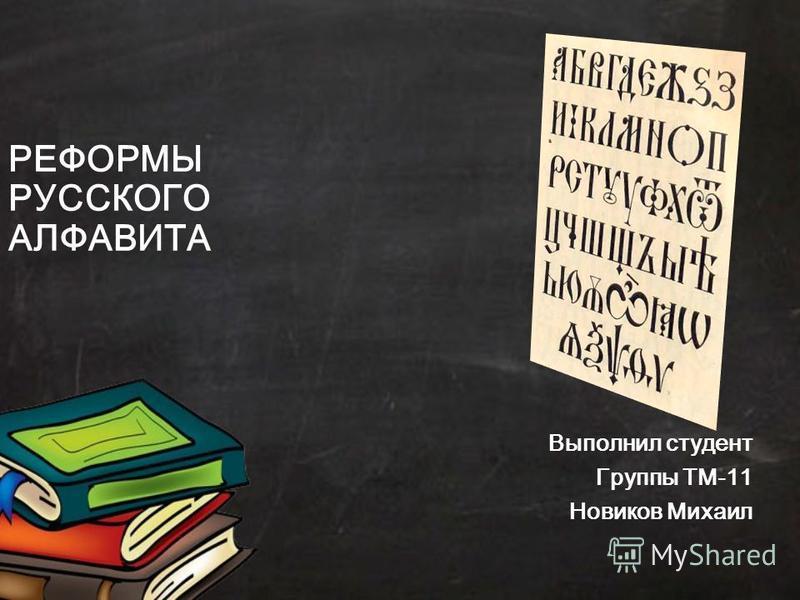 РЕФОРМЫ РУССКОГО АЛФАВИТА Выполнил студент Группы ТМ-11 Новиков Михаил