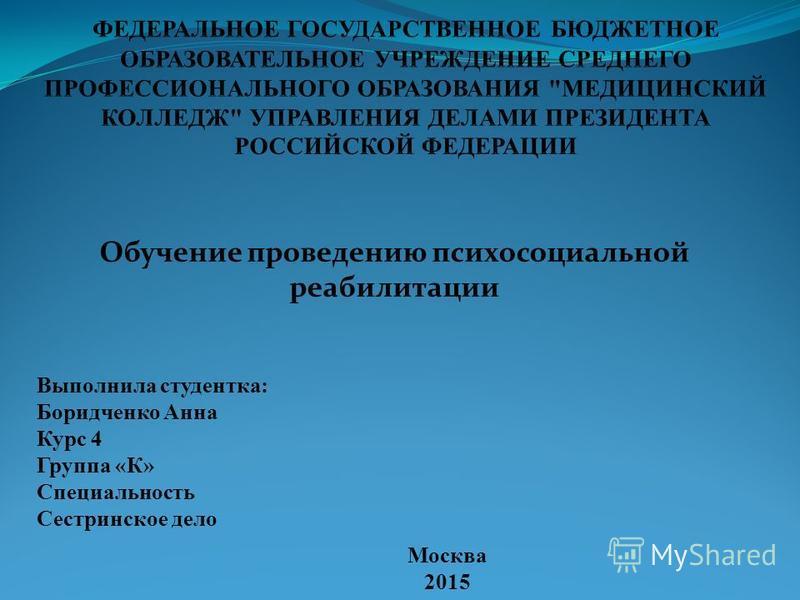 Москва 2015 Выполнила студентка: Боридченко Анна Курс 4 Группа «К» Специальность Сестринское дело Обучение проведению психосоциальной реабилитации