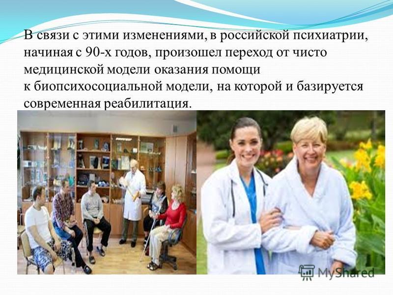 В связи с этими изменениями, в российской психиатрии, начиная с 90-х годов, произошел переход от чисто медицинской модели оказания помощи к биопсихосоциальной модели, на которой и базируется современная реабилитация.