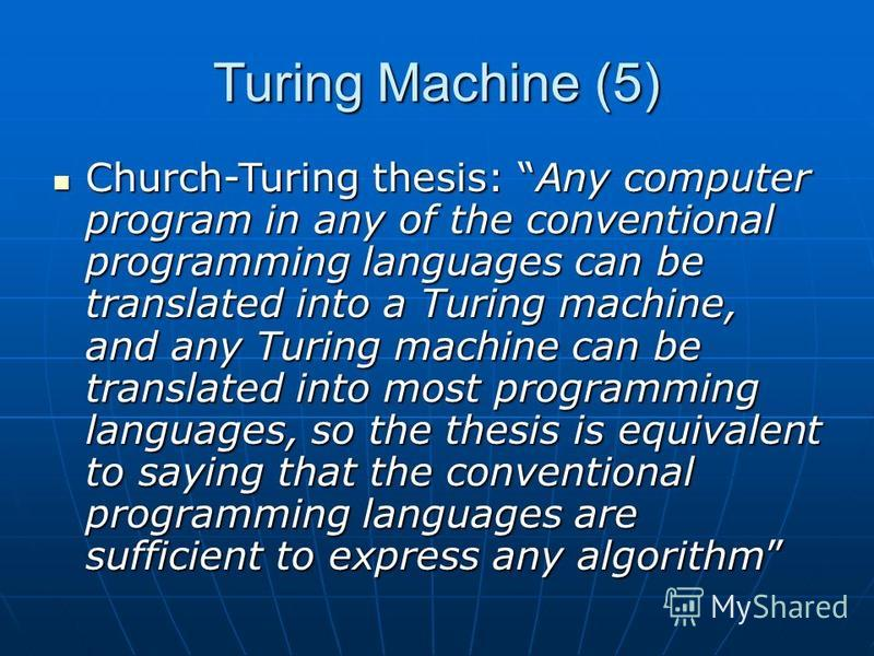 Turing Machine (5) Church-Turing thesis: Any computer program in any of the conventional programming languages can be translated into a Turing machine, and any Turing machine can be translated into most programming languages, so the thesis is equival