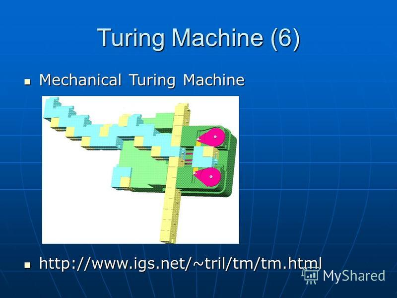 Turing Machine (6) Mechanical Turing Machine Mechanical Turing Machine http://www.igs.net/~tril/tm/tm.html http://www.igs.net/~tril/tm/tm.html