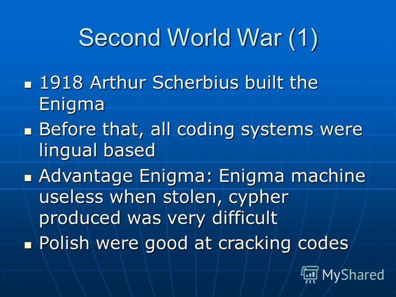 Second World War (1) 1918 Arthur Scherbius built the Enigma 1918 Arthur Scherbius built the Enigma Before that, all coding systems were lingual based Before that, all coding systems were lingual based Advantage Enigma: Enigma machine useless when sto