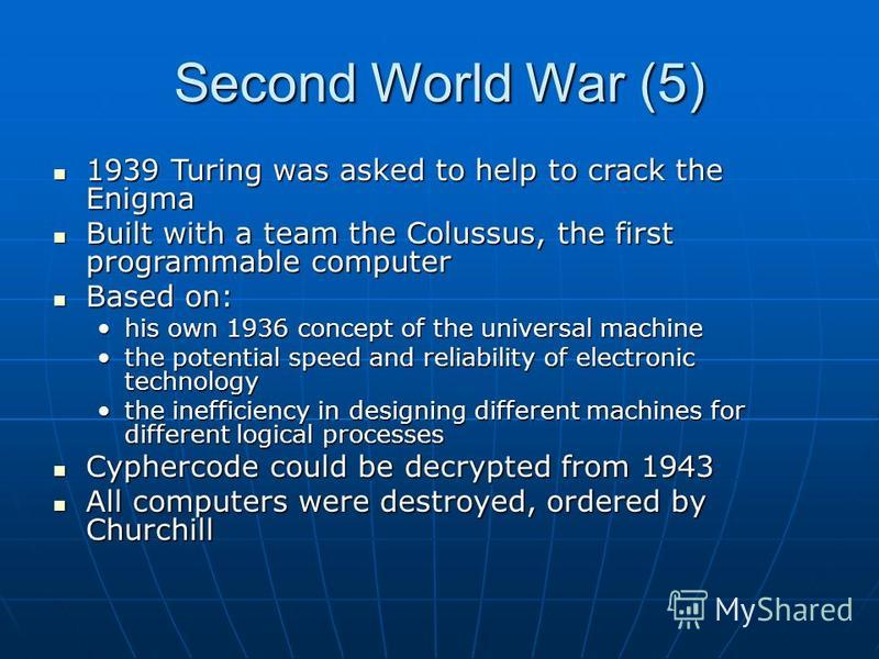 Second World War (5) 1939 Turing was asked to help to crack the Enigma 1939 Turing was asked to help to crack the Enigma Built with a team the Colussus, the first programmable computer Built with a team the Colussus, the first programmable computer B
