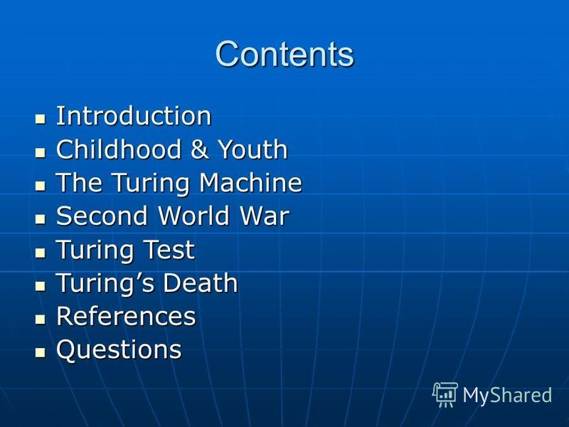 Contents Introduction Introduction Childhood & Youth Childhood & Youth The Turing Machine The Turing Machine Second World War Second World War Turing Test Turing Test Turings Death Turings Death References References Questions Questions
