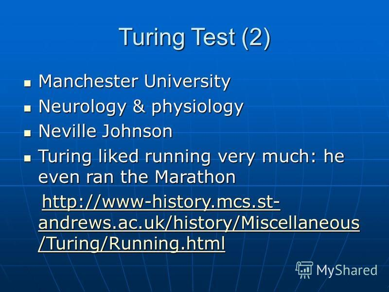 Turing Test (2) Manchester University Manchester University Neurology & physiology Neurology & physiology Neville Johnson Neville Johnson Turing liked running very much: he even ran the Marathon Turing liked running very much: he even ran the Maratho
