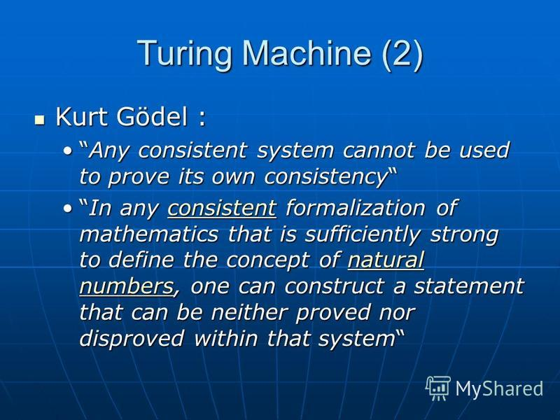 Turing Machine (2) Kurt Gödel : Kurt Gödel : Any consistent system cannot be used to prove its own consistencyAny consistent system cannot be used to prove its own consistency In any consistent formalization of mathematics that is sufficiently strong