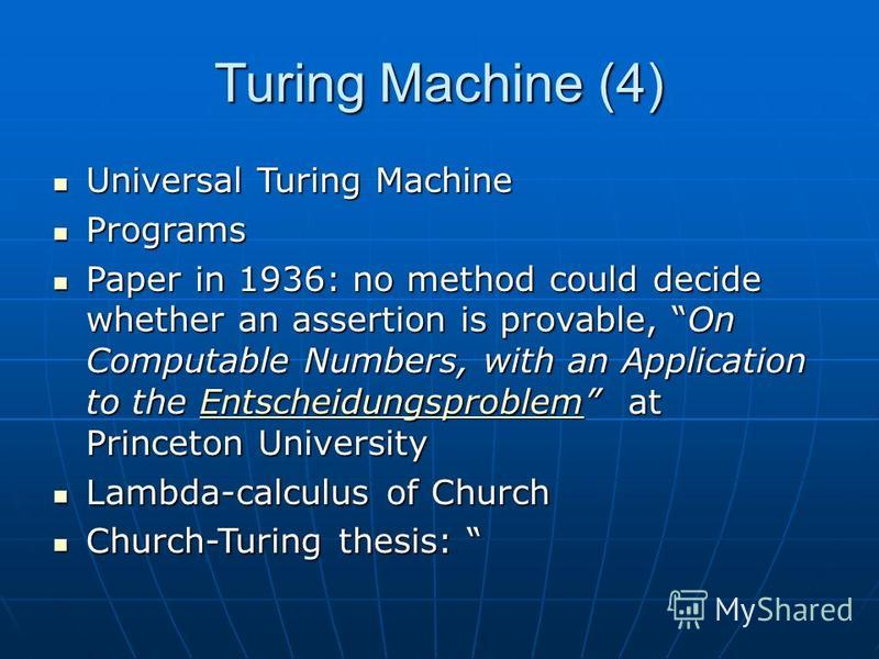 Turing Machine (4) Universal Turing Machine Universal Turing Machine Programs Programs Paper in 1936: no method could decide whether an assertion is provable, On Computable Numbers, with an Application to the Entscheidungsproblem at Princeton Univers