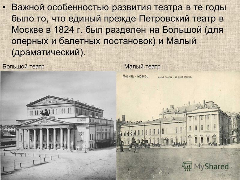 Важной особенностью развития театра в те годы было то, что единый прежде Петровский театр в Москве в 1824 г. был разделен на Большой (для оперных и балетных постановок) и Малый (драматический). Большой театр Малый театр