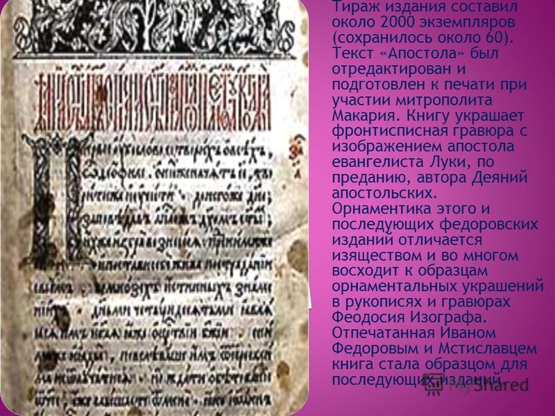 Тираж издания составил около 2000 экземпляров (сохранилось около 60). Текст «Апостола» был отредактирован и подготовлен к печати при участии митрополита Макария. Книгу украшает фронтисписная гравюра с изображением апостола евангелиста Луки, по предан