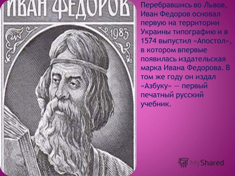 Перебравшись во Львов, Иван Федоров основал первую на территории Украины типографию и в 1574 выпустил «Апостол», в котором впервые появилась издательская марка Ивана Федорова. В том же году он издал «Азбуку» первый печатный русский учебник.