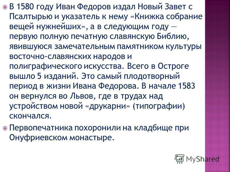 В 1580 году Иван Федоров издал Новый Завет с Псалтырью и указатель к нему «Книжка собрание вещей нужнейших», а в следующим году первую полную печатную славянскую Библию, явившуюся замечательным памятником культуры восточно-славянских народов и полигр